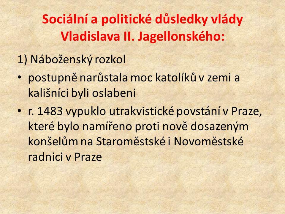 Sociální a politické důsledky vlády Vladislava II. Jagellonského: 1) Náboženský rozkol postupně narůstala moc katolíků v zemi a kališníci byli oslaben