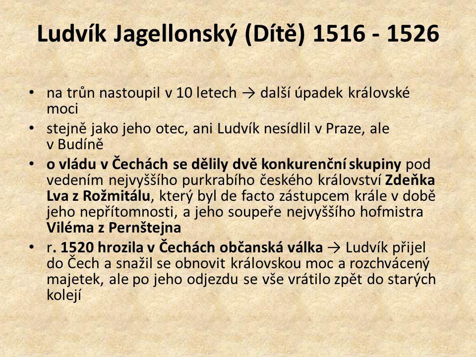 Ludvík Jagellonský (Dítě) 1516 - 1526 na trůn nastoupil v 10 letech → další úpadek královské moci stejně jako jeho otec, ani Ludvík nesídlil v Praze,