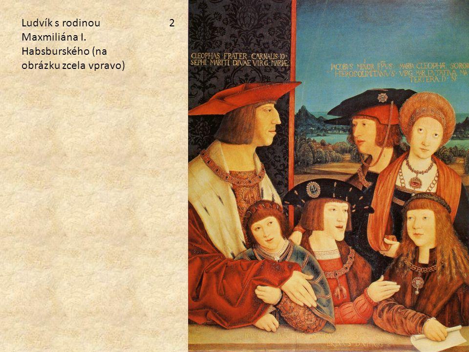 Ludvík s rodinou Maxmiliána I. Habsburského (na obrázku zcela vpravo) 2