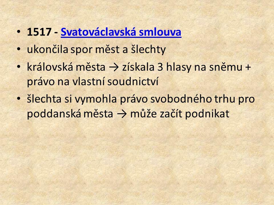 1517 - Svatováclavská smlouvaSvatováclavská smlouva ukončila spor měst a šlechty královská města → získala 3 hlasy na sněmu + právo na vlastní soudnic