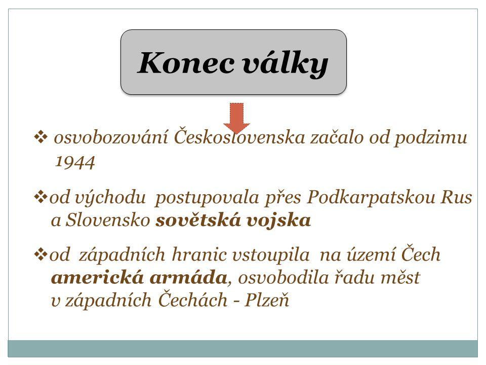 Konec války  osvobozování Československa začalo od podzimu 1944  od východu postupovala přes Podkarpatskou Rus a Slovensko sovětská vojska  od západních hranic vstoupila na území Čech americká armáda, osvobodila řadu měst v západních Čechách - Plzeň