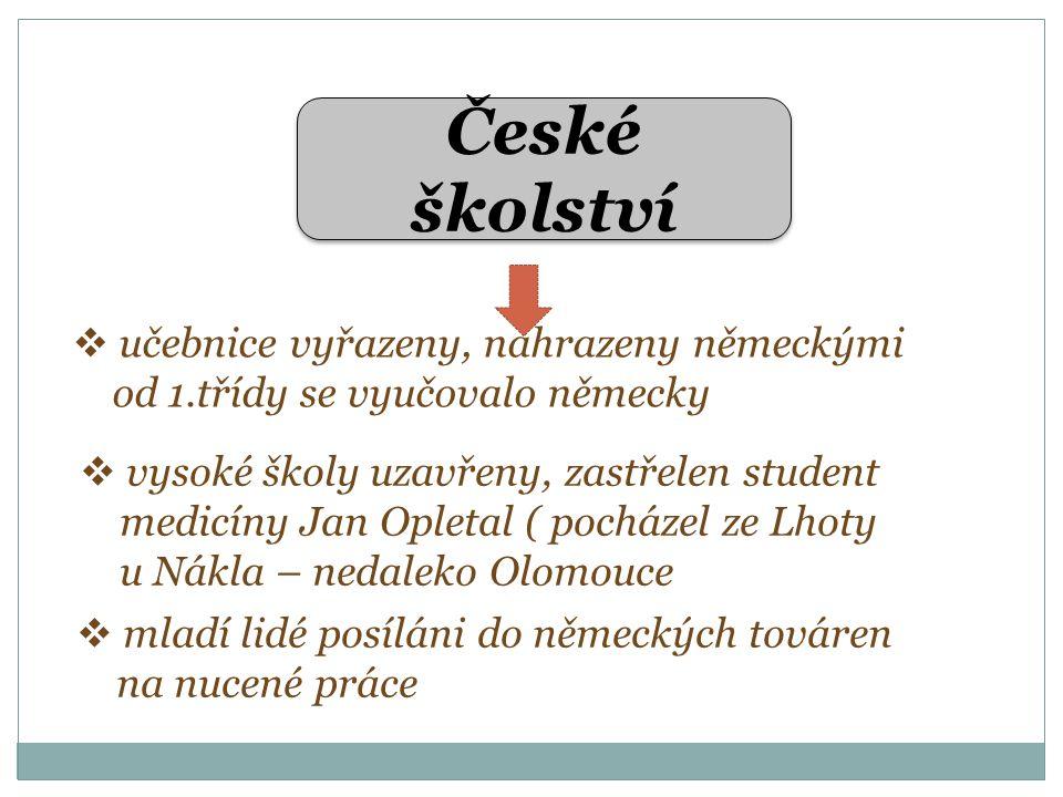 České školství  učebnice vyřazeny, nahrazeny německými od 1.třídy se vyučovalo německy  vysoké školy uzavřeny, zastřelen student medicíny Jan Opletal ( pocházel ze Lhoty u Nákla – nedaleko Olomouce  mladí lidé posíláni do německých továren na nucené práce