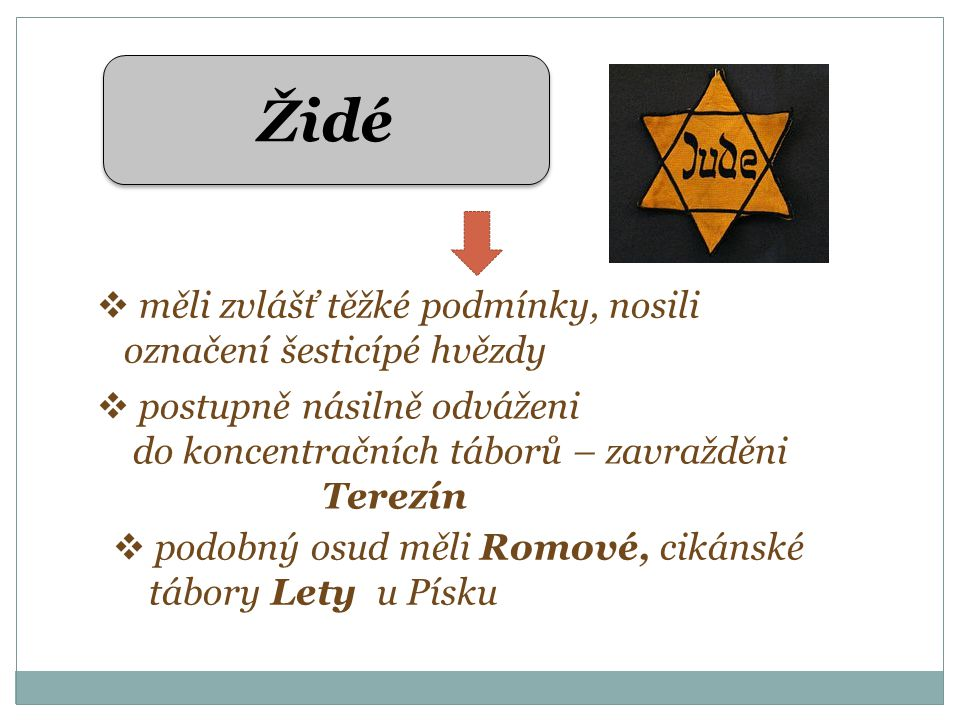 Židé  měli zvlášť těžké podmínky, nosili označení šesticípé hvězdy  postupně násilně odváženi do koncentračních táborů – zavražděni Terezín  podobný osud měli Romové, cikánské tábory Lety u Písku