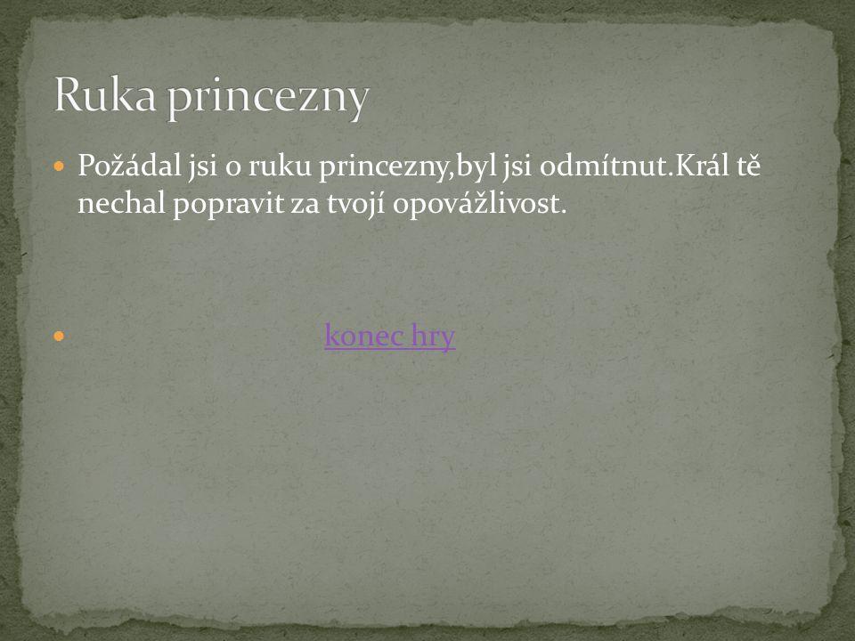 Požádal jsi o ruku princezny,byl jsi odmítnut.Král tě nechal popravit za tvojí opovážlivost.