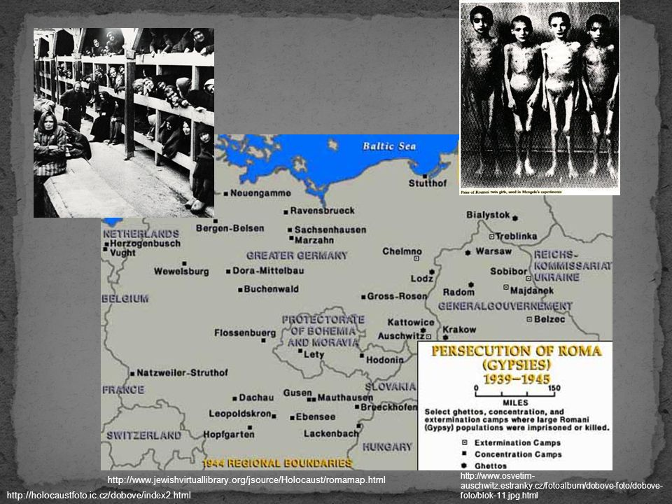 http://www.jewishvirtuallibrary.org/jsource/Holocaust/romamap.html http://www.osvetim- auschwitz.estranky.cz/fotoalbum/dobove-foto/dobove- foto/blok-1