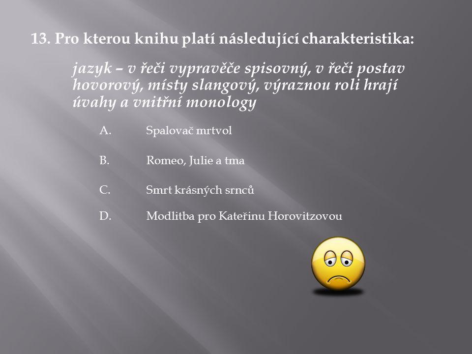 13. Pro kterou knihu platí následující charakteristika: jazyk – v řeči vypravěče spisovný, v řeči postav hovorový, místy slangový, výraznou roli hrají