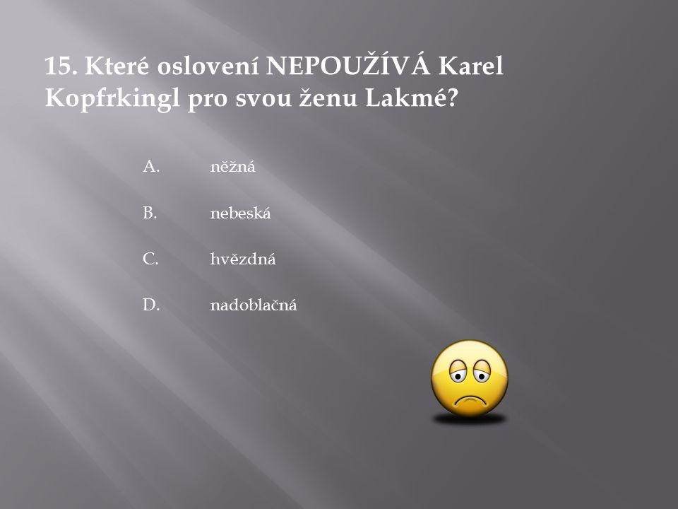 15. Které oslovení NEPOUŽÍVÁ Karel Kopfrkingl pro svou ženu Lakmé.