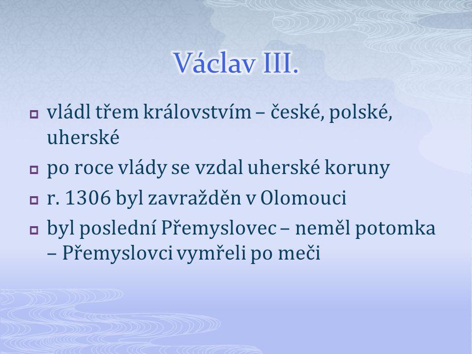 vládl třem královstvím – české, polské, uherské  po roce vlády se vzdal uherské koruny  r.