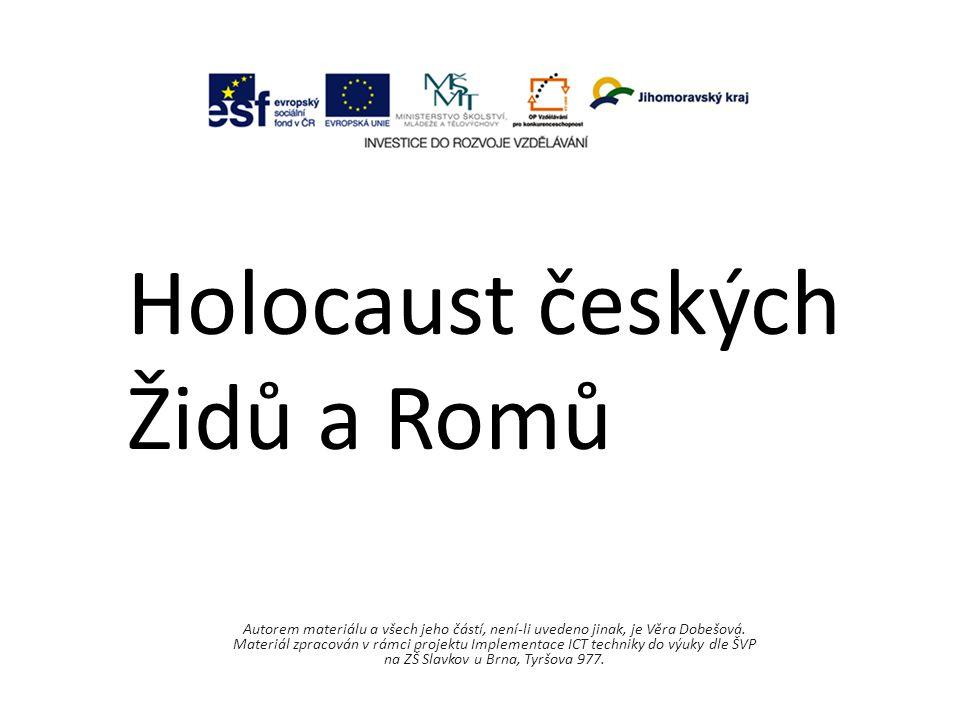 Holocaust českých Židů a Romů Autorem materiálu a všech jeho částí, není-li uvedeno jinak, je Věra Dobešová.