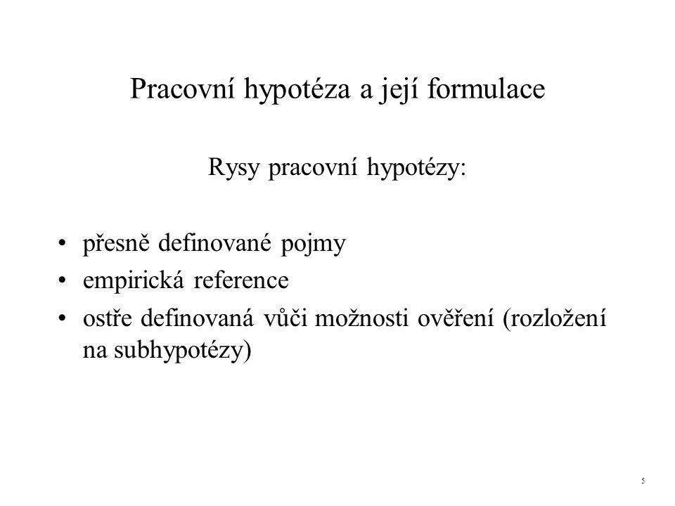 Pracovní hypotéza a její formulace Rysy pracovní hypotézy: přesně definované pojmy empirická reference ostře definovaná vůči možnosti ověření (rozložení na subhypotézy) 5