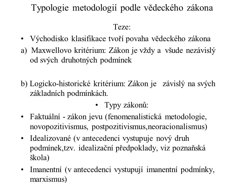 Typologie metodologií podle vědeckého zákona Teze: Východisko klasifikace tvoří povaha vědeckého zákona a) Maxwellovo kritérium: Zákon je vždy a všude nezávislý od svých druhotných podmínek b) Logicko-historické kritérium: Zákon je závislý na svých základních podmínkách.