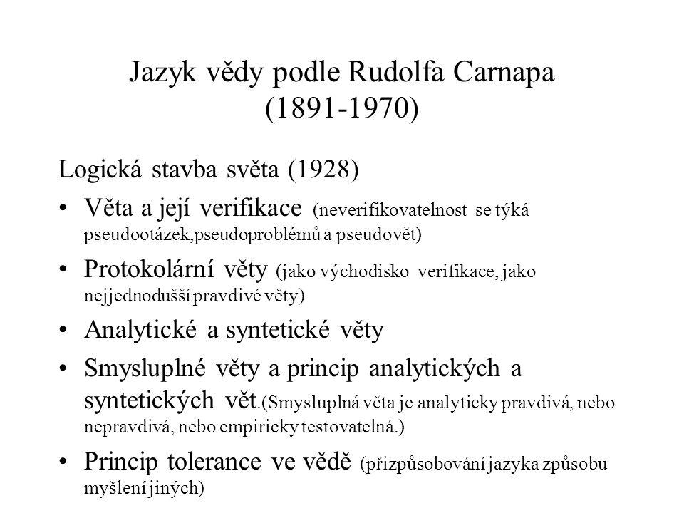 Jazyk vědy podle Rudolfa Carnapa (1891-1970) Logická stavba světa (1928) Věta a její verifikace (neverifikovatelnost se týká pseudootázek,pseudoproblémů a pseudovět) Protokolární věty (jako východisko verifikace, jako nejjednodušší pravdivé věty) Analytické a syntetické věty Smysluplné věty a princip analytických a syntetických vět.(Smysluplná věta je analyticky pravdivá, nebo nepravdivá, nebo empiricky testovatelná.) Princip tolerance ve vědě (přizpůsobování jazyka způsobu myšlení jiných)