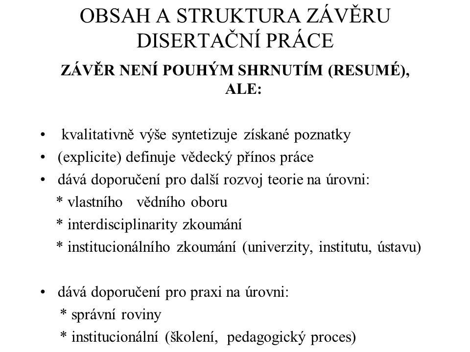 OBSAH A STRUKTURA ZÁVĚRU DISERTAČNÍ PRÁCE ZÁVĚR NENÍ POUHÝM SHRNUTÍM (RESUMÉ), ALE: kvalitativně výše syntetizuje získané poznatky (explicite) definuje vědecký přínos práce dává doporučení pro další rozvoj teorie na úrovni: * vlastního vědního oboru * interdisciplinarity zkoumání * institucionálního zkoumání (univerzity, institutu, ústavu) dává doporučení pro praxi na úrovni: * správní roviny * institucionální (školení, pedagogický proces)