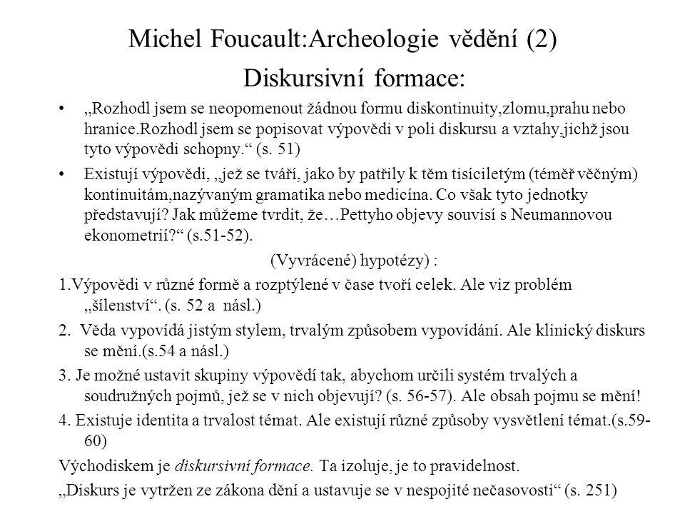 """Michel Foucault:Archeologie vědění (2) Diskursivní formace: """"Rozhodl jsem se neopomenout žádnou formu diskontinuity,zlomu,prahu nebo hranice.Rozhodl jsem se popisovat výpovědi v poli diskursu a vztahy,jichž jsou tyto výpovědi schopny. (s."""