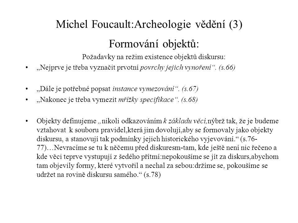 """Michel Foucault:Archeologie vědění (3) Formování objektů: Požadavky na režim existence objektů diskursu: """"Nejprve je třeba vyznačit prvotní povrchy jejich vynoření ."""