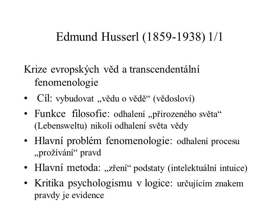 """Edmund Husserl (1859-1938) 1/1 Krize evropských věd a transcendentální fenomenologie Cíl: vybudovat """"vědu o vědě (vědosloví) Funkce filosofie: odhalení """"přirozeného světa (Lebensweltu) nikoli odhalení světa vědy Hlavní problém fenomenologie: odhalení procesu """"prožívání pravd Hlavní metoda: """"zření podstaty (intelektuální intuice) Kritika psychologismu v logice: určujícím znakem pravdy je evidence"""