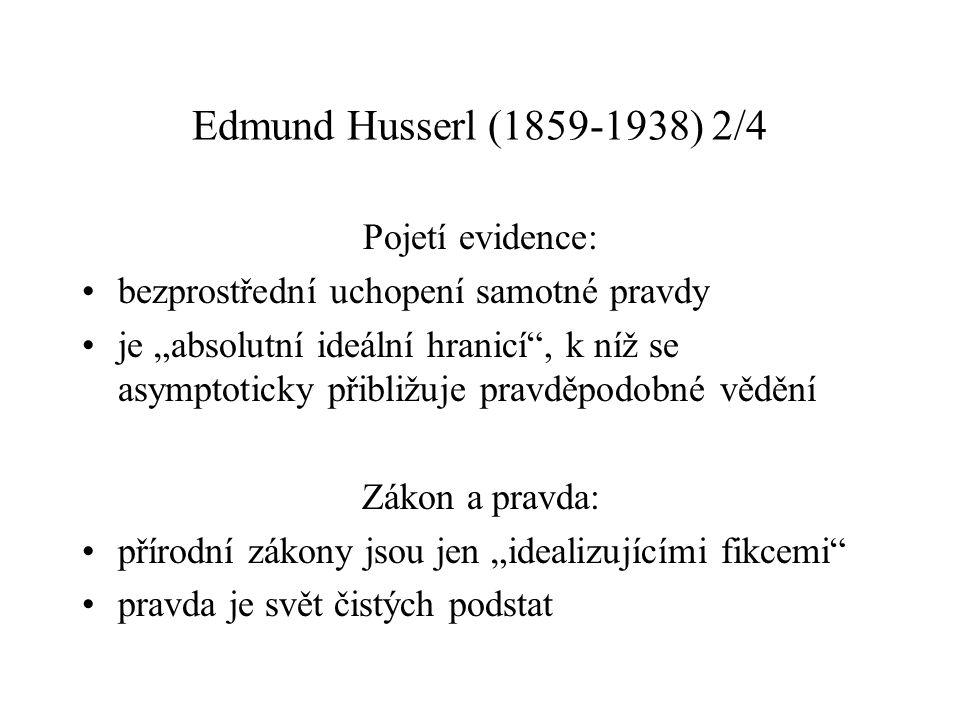 """Edmund Husserl (1859-1938) 2/4 Pojetí evidence: bezprostřední uchopení samotné pravdy je """"absolutní ideální hranicí , k níž se asymptoticky přibližuje pravděpodobné vědění Zákon a pravda: přírodní zákony jsou jen """"idealizujícími fikcemi pravda je svět čistých podstat"""