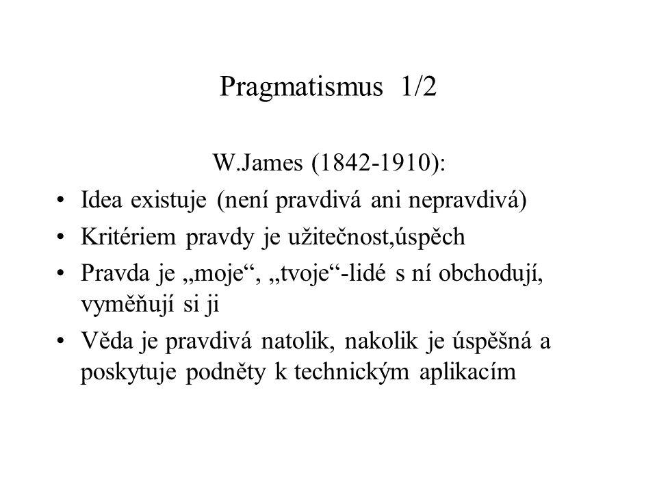 """Pragmatismus 1/2 W.James (1842-1910): Idea existuje (není pravdivá ani nepravdivá) Kritériem pravdy je užitečnost,úspěch Pravda je """"moje , """"tvoje -lidé s ní obchodují, vyměňují si ji Věda je pravdivá natolik, nakolik je úspěšná a poskytuje podněty k technickým aplikacím"""