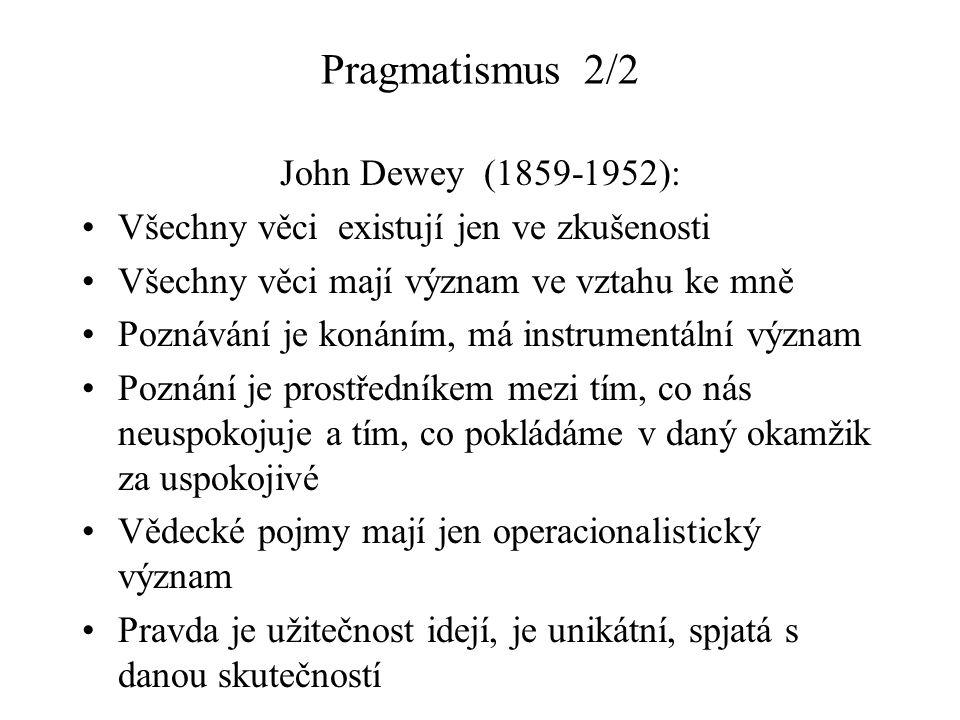 Pragmatismus 2/2 John Dewey (1859-1952): Všechny věci existují jen ve zkušenosti Všechny věci mají význam ve vztahu ke mně Poznávání je konáním, má instrumentální význam Poznání je prostředníkem mezi tím, co nás neuspokojuje a tím, co pokládáme v daný okamžik za uspokojivé Vědecké pojmy mají jen operacionalistický význam Pravda je užitečnost idejí, je unikátní, spjatá s danou skutečností