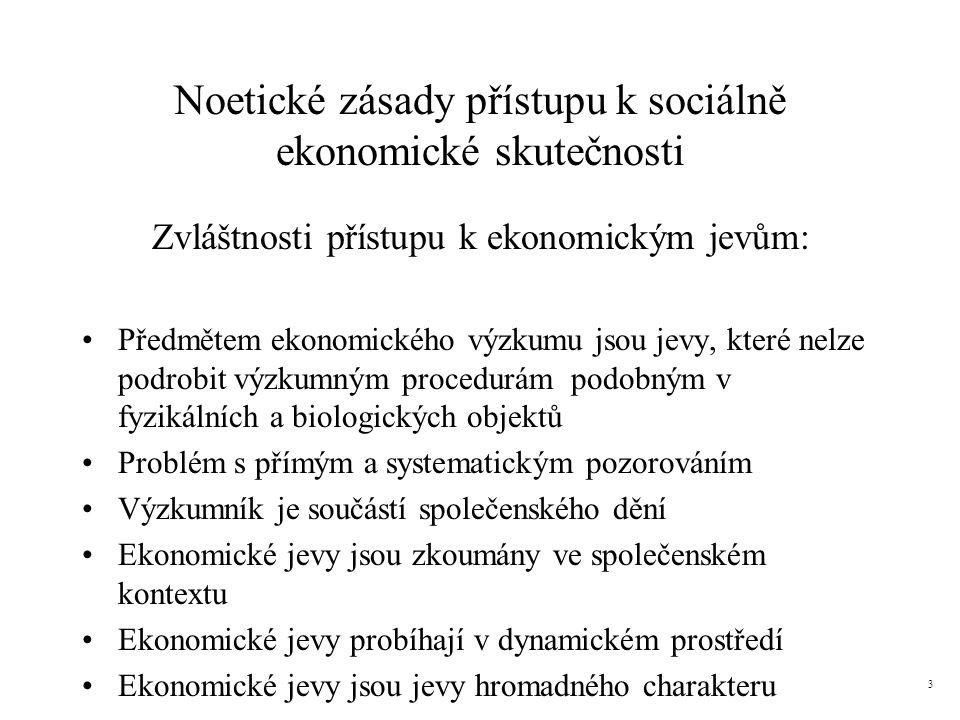 Noetické zásady přístupu k sociálně ekonomické skutečnosti Zvláštnosti přístupu k ekonomickým jevům: Předmětem ekonomického výzkumu jsou jevy, které nelze podrobit výzkumným procedurám podobným v fyzikálních a biologických objektů Problém s přímým a systematickým pozorováním Výzkumník je součástí společenského dění Ekonomické jevy jsou zkoumány ve společenském kontextu Ekonomické jevy probíhají v dynamickém prostředí Ekonomické jevy jsou jevy hromadného charakteru 3
