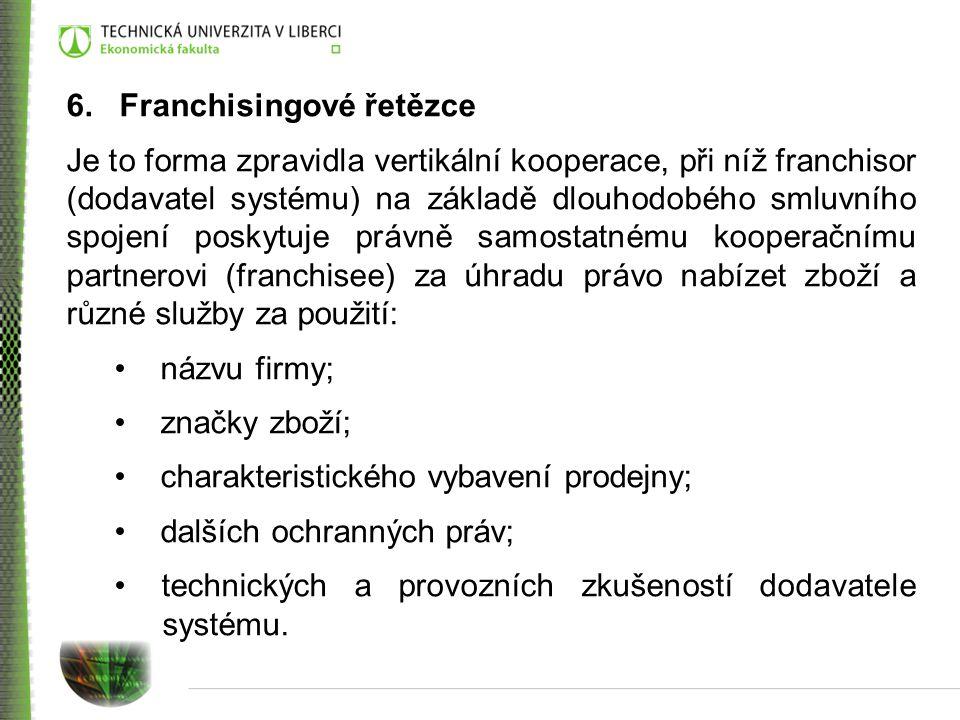 6. Franchisingové řetězce Je to forma zpravidla vertikální kooperace, při níž franchisor (dodavatel systému) na základě dlouhodobého smluvního spojení