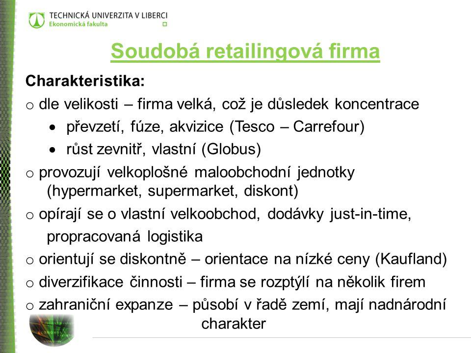 Soudobá retailingová firma Charakteristika: o dle velikosti – firma velká, což je důsledek koncentrace  převzetí, fúze, akvizice (Tesco – Carrefour)  růst zevnitř, vlastní (Globus) o provozují velkoplošné maloobchodní jednotky (hypermarket, supermarket, diskont) o opírají se o vlastní velkoobchod, dodávky just-in-time, propracovaná logistika o orientují se diskontně – orientace na nízké ceny (Kaufland) o diverzifikace činnosti – firma se rozptýlí na několik firem o zahraniční expanze – působí v řadě zemí, mají nadnárodní charakter
