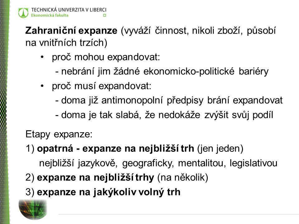 Zahraniční expanze (vyváží činnost, nikoli zboží, působí na vnitřních trzích) proč mohou expandovat: - nebrání jim žádné ekonomicko-politické bariéry proč musí expandovat: - doma již antimonopolní předpisy brání expandovat - doma je tak slabá, že nedokáže zvýšit svůj podíl Etapy expanze: 1) opatrná - expanze na nejbližší trh (jen jeden) nejbližší jazykově, geograficky, mentalitou, legislativou 2) expanze na nejbližší trhy (na několik) 3) expanze na jakýkoliv volný trh