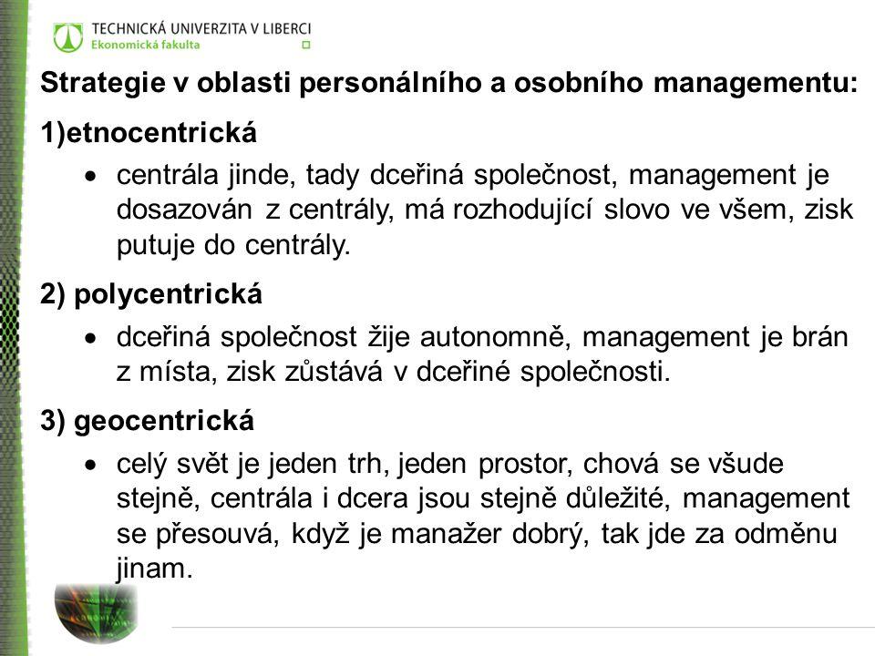 Strategie v oblasti personálního a osobního managementu: 1)etnocentrická  centrála jinde, tady dceřiná společnost, management je dosazován z centrály