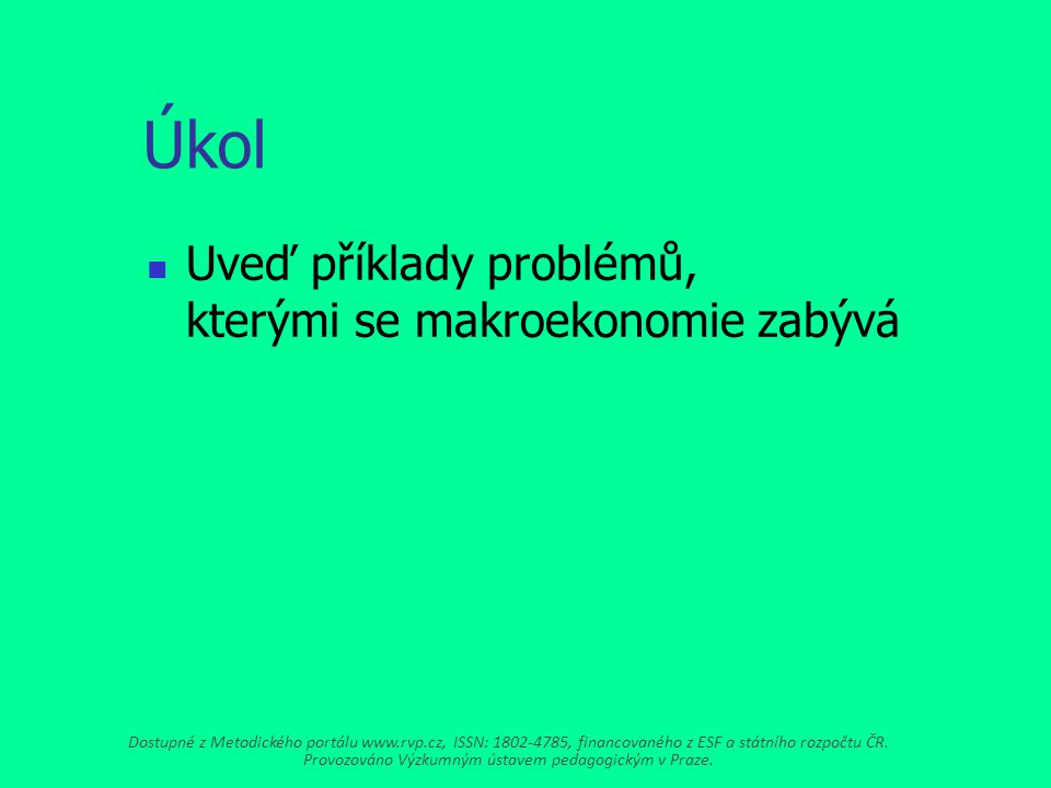 Úkol Uveď příklady problémů, kterými se makroekonomie zabývá Dostupné z Metodického portálu www.rvp.cz, ISSN: 1802-4785, financovaného z ESF a státního rozpočtu ČR.