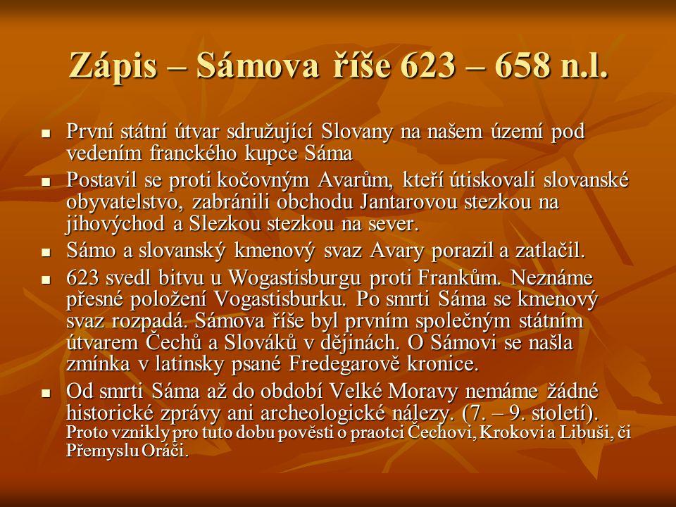 Slovníček – Sámova říše Avaři = kočovníci turkotatarského původu, jezdci na koních, usadili se na území dnešního Maďarska, ohrožovali Slovany Avaři = kočovníci turkotatarského původu, jezdci na koních, usadili se na území dnešního Maďarska, ohrožovali Slovany Palisáda = dřevěná hradba ( opevnění ) zbudované ze dřevěných kůlů zaražených do země Palisáda = dřevěná hradba ( opevnění ) zbudované ze dřevěných kůlů zaražených do země Val = část opevnění, násep z hlíny, dřeva a kamene Val = část opevnění, násep z hlíny, dřeva a kamene Slované = národ indoevropského původu, původní domovina mezi řekami Vislou a Dněprem, v době příchodu na naše území pohané Slované = národ indoevropského původu, původní domovina mezi řekami Vislou a Dněprem, v době příchodu na naše území pohané Sámo = francký kupec (Germán), který se postavil do čela kmenového slovanského svazu a bojoval proti Avarům a Frankům Sámo = francký kupec (Germán), který se postavil do čela kmenového slovanského svazu a bojoval proti Avarům a Frankům Pohan = člověk vyznávající více bohů, klaní se modlám,věcem, stromům Pohan = člověk vyznávající více bohů, klaní se modlám,věcem, stromům Křesťan = člověk vyznávající víru v jednoho Boha, jeho syna Ježíše a Pannu Marii, pokřtěn vodou Křesťan = člověk vyznávající víru v jednoho Boha, jeho syna Ježíše a Pannu Marii, pokřtěn vodou Hradiště = první opevněné místo sdružující rod či kmen, v hradišti žil velmož, jeho poddaní a jedinou kamennou stavbou zde byl kostel (pokud kmen byl křes´tanský) Hradiště = první opevněné místo sdružující rod či kmen, v hradišti žil velmož, jeho poddaní a jedinou kamennou stavbou zde byl kostel (pokud kmen byl křes´tanský) Wogastisburg = místo, kde se roku 623 strhla bitva Sáma a Slovanů proti Frankům, Wogastisburg = místo, kde se roku 623 strhla bitva Sáma a Slovanů proti Frankům, Neznáme přesnou polohu – snad Kadaň, Domažlice nebo místo v bavorsku Neznáme přesnou polohu – snad Kadaň, Domažlice nebo místo v bavorsku Fredegar = kněz, který sepsa