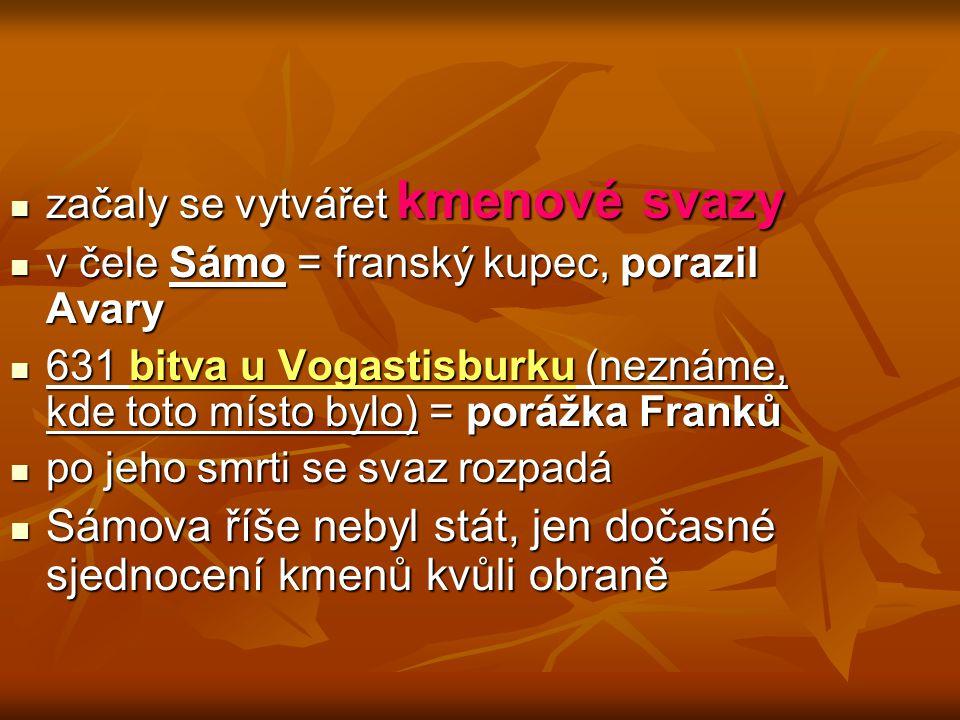 začaly se vytvářet kmenové svazy začaly se vytvářet kmenové svazy v čele Sámo = franský kupec, porazil Avary v čele Sámo = franský kupec, porazil Avar