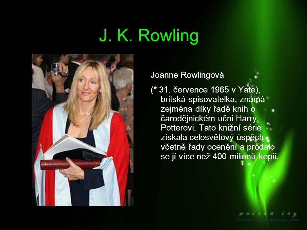 J. K. Rowling Joanne Rowlingová (* 31. července 1965 v Yate), britská spisovatelka, známá zejména díky řadě knih o čarodějnickém učni Harry Potterovi.