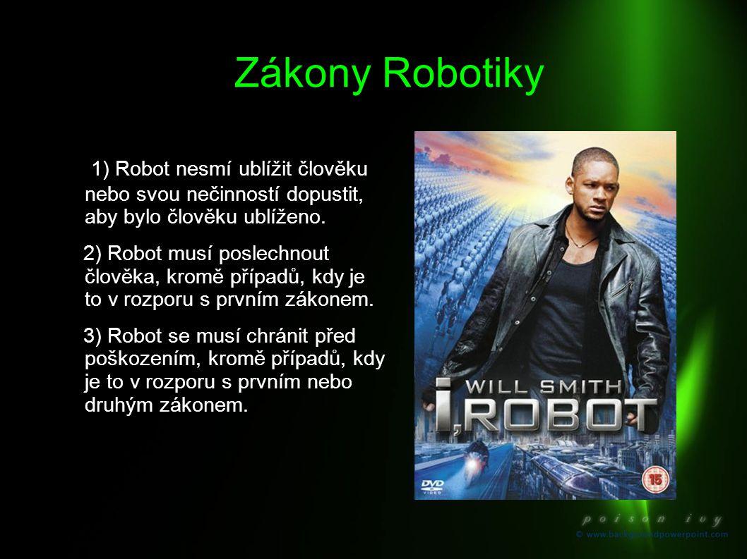 Zákony Robotiky 1) Robot nesmí ublížit člověku nebo svou nečinností dopustit, aby bylo člověku ublíženo. 2) Robot musí poslechnout člověka, kromě příp