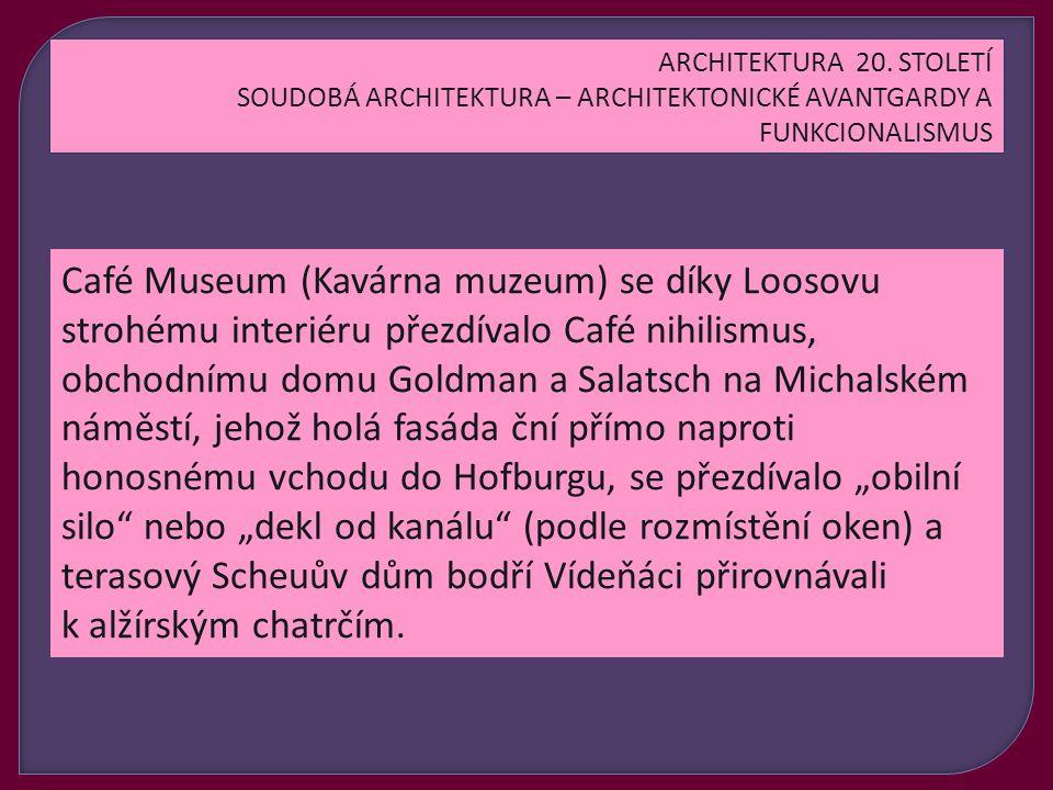"""Café Museum (Kavárna muzeum) se díky Loosovu strohému interiéru přezdívalo Café nihilismus, obchodnímu domu Goldman a Salatsch na Michalském náměstí, jehož holá fasáda ční přímo naproti honosnému vchodu do Hofburgu, se přezdívalo """"obilní silo nebo """"dekl od kanálu (podle rozmístění oken) a terasový Scheuův dům bodří Vídeňáci přirovnávali k alžírským chatrčím."""