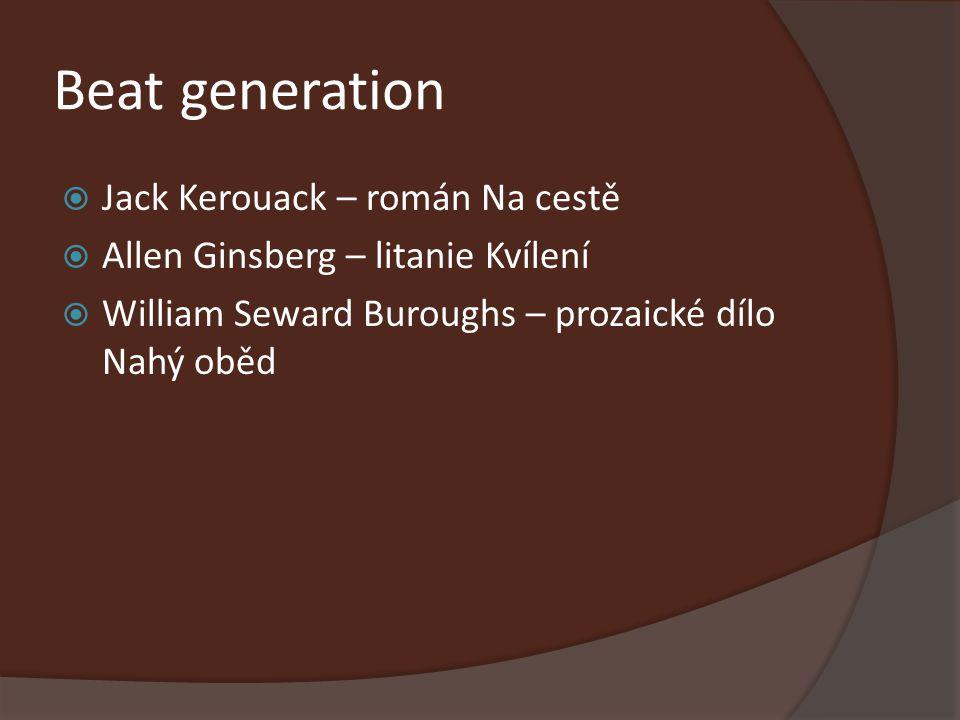 Beat generation  Jack Kerouack – román Na cestě  Allen Ginsberg – litanie Kvílení  William Seward Buroughs – prozaické dílo Nahý oběd