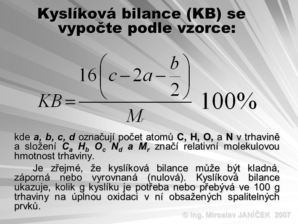 Kyslíková bilance (KB) se vypočte podle vzorce: kde a, b, c, d označují počet atomů C, H, O, a N v trhavině a složení C a H b O c N d a M r značí relativní molekulovou hmotnost trhaviny.