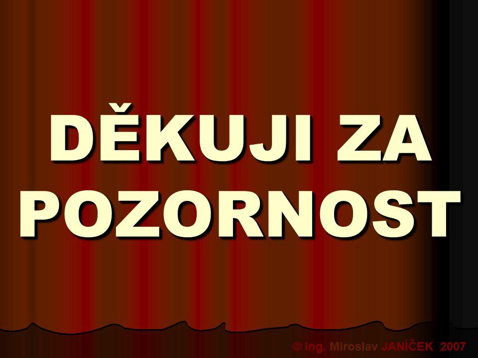 DĚKUJI ZA POZORNOST DĚKUJI ZA POZORNOST © Ing. Miroslav JANÍČEK 2007