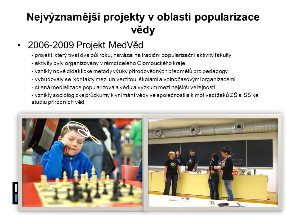 www.pevnostpoznani.czwww.pevnostpoznani.cz Přírodovědecká fakulta Univerzity Palackého v Olomouci Nejvýznamější projekty v oblasti popularizace vědy 2006-2009 Projekt MedVěd - projekt, který trval dva půl roku, navázal na tradiční popularizační aktivity fakulty - aktivity byly organizovány v rámci celého Olomouckého kraje - vznikly nové didaktické metody výuky přírodovědných předmětů pro pedagogy - vybudovaly se kontakty mezi univerzitou, školami a volnočasovými organizacemi - cílená medializace popularizovala vědu a výzkum mezi nejširší veřejností - vznikly sociologické průzkumy k vnímání vědy ve společnosti a k motivaci žáků ZŠ a SŠ ke studiu přírodních věd