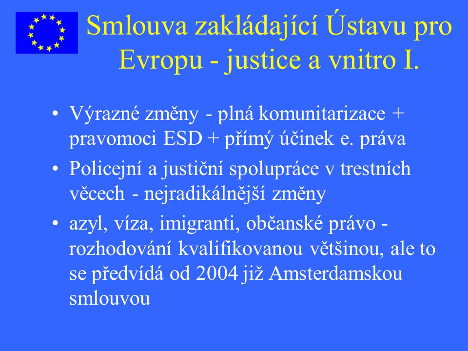 Smlouva zakládající Ústavu pro Evropu - justice a vnitro I. Výrazné změny - plná komunitarizace + pravomoci ESD + přímý účinek e. práva Policejní a ju