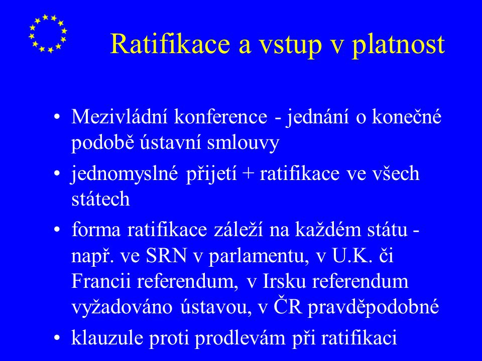 Ratifikace a vstup v platnost Mezivládní konference - jednání o konečné podobě ústavní smlouvy jednomyslné přijetí + ratifikace ve všech státech forma