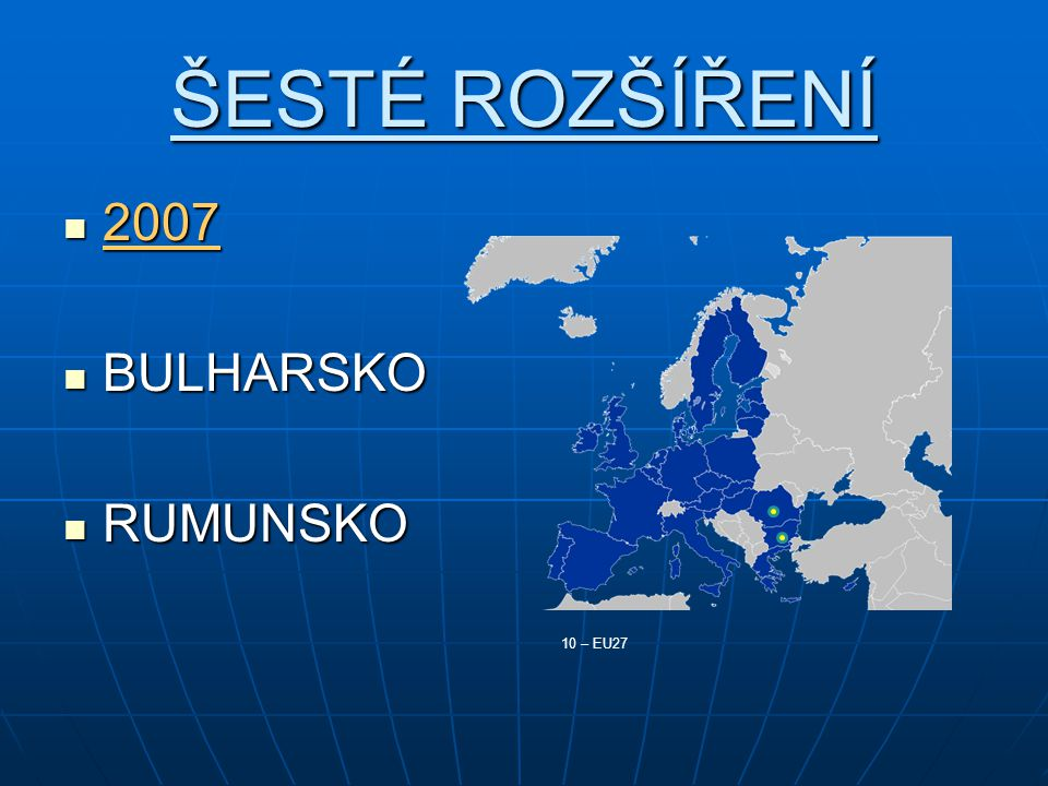 ŠESTÉ ROZŠÍŘENÍ 2007 2007 BULHARSKO BULHARSKO RUMUNSKO RUMUNSKO 10 – EU27