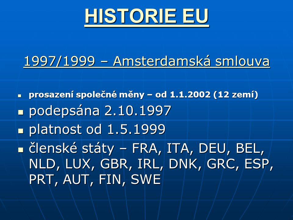 HISTORIE EU HISTORIE EU 1997/1999 – Amsterdamská smlouva 1997/1999 – Amsterdamská smlouva prosazení společné měny – od 1.1.2002 (12 zemí) prosazení společné měny – od 1.1.2002 (12 zemí) podepsána 2.10.1997 podepsána 2.10.1997 platnost od 1.5.1999 platnost od 1.5.1999 členské státy – FRA, ITA, DEU, BEL, NLD, LUX, GBR, IRL, DNK, GRC, ESP, PRT, AUT, FIN, SWE členské státy – FRA, ITA, DEU, BEL, NLD, LUX, GBR, IRL, DNK, GRC, ESP, PRT, AUT, FIN, SWE