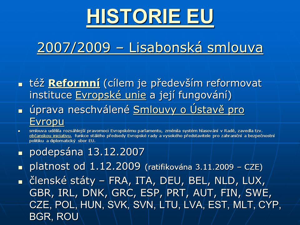 HISTORIE EU HISTORIE EU 2007/2009 – Lisabonská smlouva 2007/2009 – Lisabonská smlouva též Reformní (cílem je především reformovat instituce Evropské unie a její fungování) též Reformní (cílem je především reformovat instituce Evropské unie a její fungování)ReformníEvropské unieReformníEvropské unie úprava neschválené Smlouvy o Ústavě pro Evropu úprava neschválené Smlouvy o Ústavě pro EvropuSmlouvy o Ústavě pro EvropuSmlouvy o Ústavě pro Evropu smlouva udělila rozsáhlejší pravomoci Evropskému parlamentu, změnila systém hlasování v Radě, zavedla tzv.