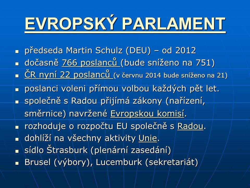 EVROPSKÝ PARLAMENT EVROPSKÝ PARLAMENT předseda Martin Schulz (DEU) – od 2012 předseda Martin Schulz (DEU) – od 2012 dočasně 766 poslanců (bude sníženo na 751) dočasně 766 poslanců (bude sníženo na 751)766 poslanců 766 poslanců ČR nyní 22 poslanců (v červnu 2014 bude sníženo na 21) ČR nyní 22 poslanců (v červnu 2014 bude sníženo na 21) ČR nyní 22 poslanců ČR nyní 22 poslanců poslanci voleni přímou volbou každých pět let.