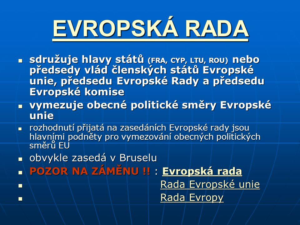 EVROPSKÁ RADA EVROPSKÁ RADA sdružuje hlavy států (FRA, CYP, LTU, ROU) nebo předsedy vlád členských států Evropské unie, předsedu Evropské Rady a předsedu Evropské komise sdružuje hlavy států (FRA, CYP, LTU, ROU) nebo předsedy vlád členských států Evropské unie, předsedu Evropské Rady a předsedu Evropské komise vymezuje obecné politické směry Evropské unie vymezuje obecné politické směry Evropské unie rozhodnutí přijatá na zasedáních Evropské rady jsou hlavními podněty pro vymezování obecných politických směrů EU rozhodnutí přijatá na zasedáních Evropské rady jsou hlavními podněty pro vymezování obecných politických směrů EU obvykle zasedá v Bruselu obvykle zasedá v Bruselu POZOR NA ZÁMĚNU !.