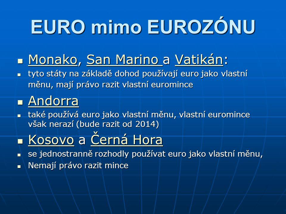 EURO mimo EUROZÓNU Monako, San Marino a Vatikán: Monako, San Marino a Vatikán: MonakoSan Marino Vatikán MonakoSan Marino Vatikán tyto státy na základě dohod používají euro jako vlastní měnu, mají právo razit vlastní euromince tyto státy na základě dohod používají euro jako vlastní měnu, mají právo razit vlastní euromince Andorra Andorra Andorra také používá euro jako vlastní měnu, vlastní euromince však nerazí (bude razit od 2014) také používá euro jako vlastní měnu, vlastní euromince však nerazí (bude razit od 2014) Kosovo a Černá Hora Kosovo a Černá Hora KosovoČerná Hora KosovoČerná Hora se jednostranně rozhodly používat euro jako vlastní měnu, se jednostranně rozhodly používat euro jako vlastní měnu, Nemají právo razit mince Nemají právo razit mince