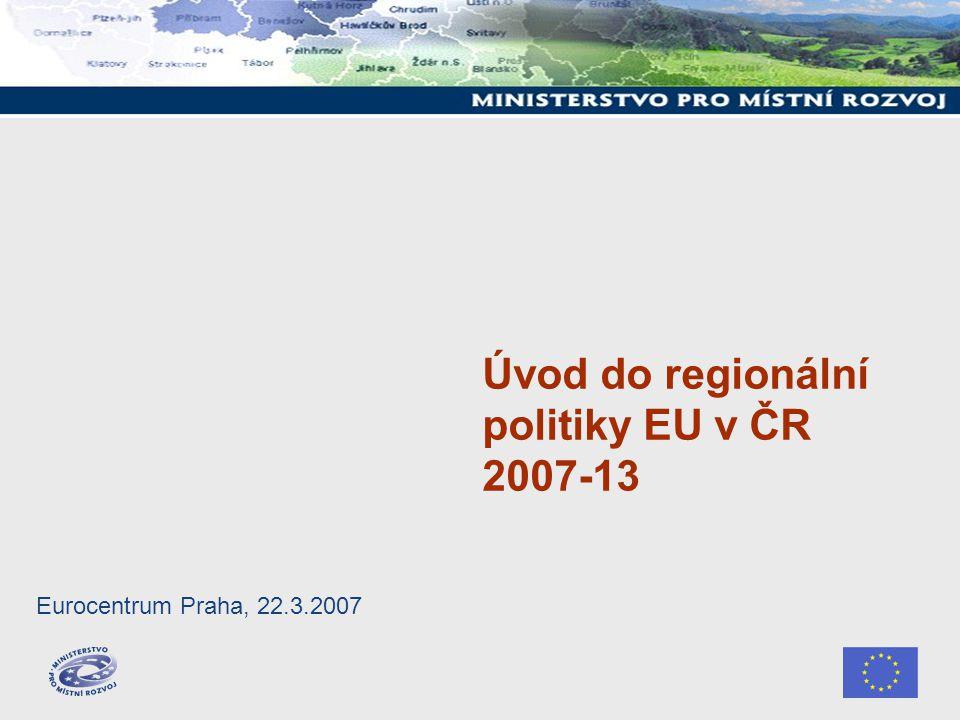 Úvod do regionální politiky EU v ČR 2007-13 Eurocentrum Praha, 22.3.2007