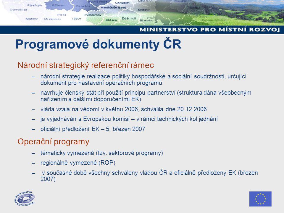 Programové dokumenty ČR Národní strategický referenční rámec –národní strategie realizace politiky hospodářské a sociální soudržnosti, určující dokument pro nastavení operačních programů –navrhuje členský stát při použití principu partnerství (struktura dána všeobecným nařízením a dalšími doporučeními EK) –vláda vzala na vědomí v květnu 2006, schválila dne 20.12.2006 –je vyjednáván s Evropskou komisí – v rámci technických kol jednání –oficiální předložení EK – 5.