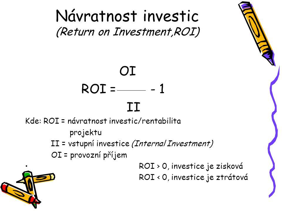 Návratnost investic (Return on Investment,ROI) OI ROI = - 1 II Kde: ROI = návratnost investic/rentabilita projektu II = vstupní investice (Internal Investment) OI = provozní příjem ROI › 0, investice je zisková ROI ‹ 0, investice je ztrátová