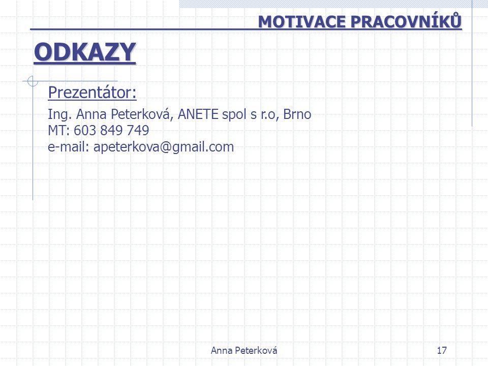 Anna Peterková17 ODKAZY MOTIVACE PRACOVNÍKŮ MOTIVACE PRACOVNÍKŮ Ing. Anna Peterková, ANETE spol s r.o, Brno MT: 603 849 749 e-mail: apeterkova@gmail.c